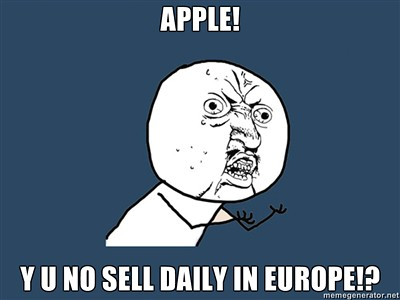 Apple! Y U NO sell Daily in Europe!?