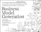 Business Model Generation: A Handbook for Visionaries, Game Changers, and Challengers - by Alexander Osterwalder, Yves Pigneur
