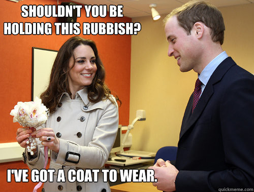 "A photo of Kate and Prince William smiling at one another. Kate, on the left, is holding up a white floral bouquet thing. The image has been captioned at the top with ""Shouldn't you be holding this rubbish?"" and at the bottom with ""I've got a coat to wear."""