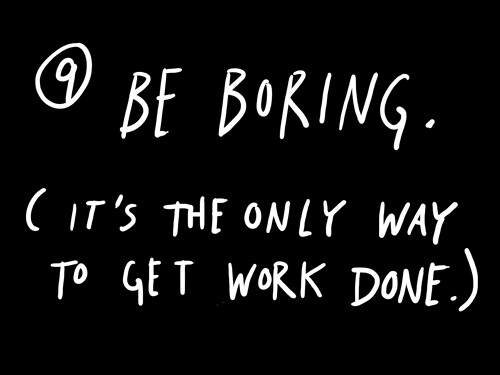 Be boring. (It's the only way to get work done.) / Austin Kleon