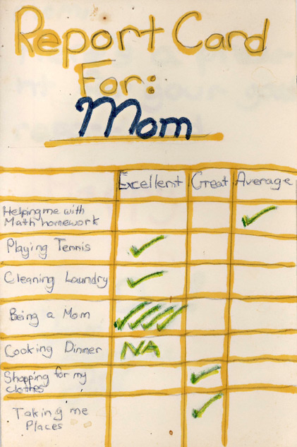 Report Card For: Mom Helping me with Math homework - Average Playing Tennis - Excellent Cleaning Laundry - Excellent Being a Mom - Excellent!!! Cooking Dinner - N/A Shopping for my clothes - Great Taking me Places - Great