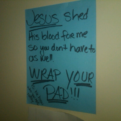 Jesus shed his blood for me, so you don't have to as well. Wrap your pad! P.S. We know who you are, nasty!