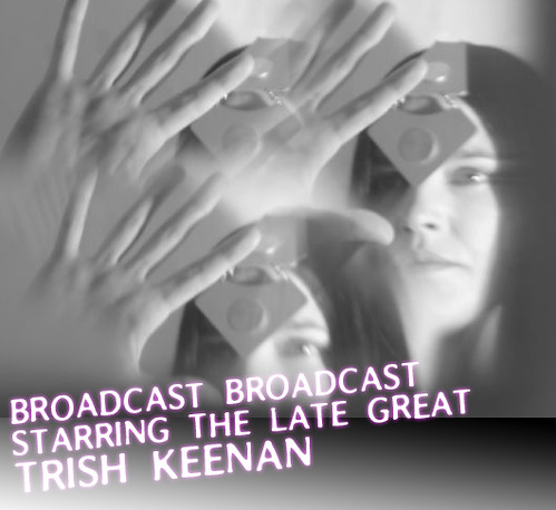 BROADCAST BROADCAST Starring the Late Great Trish Keenan