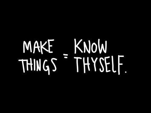 Make things = know thyself. by Austin Kleon