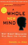 A Whole New Mind: Why Right-Brainers Will Rule the Future - by Daniel H. Pink