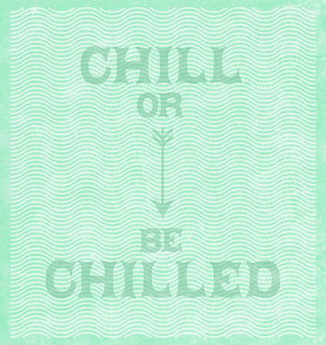 Chill or Be Chilled.
