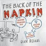 The Back of the Napkin: Solving Problems and Selling Ideas with Pictures - by Dan Roam