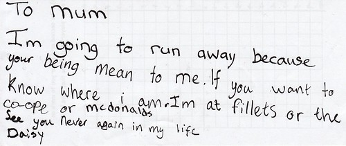 To Mum: I'm going to run away because your [sic] being mean to me. If you want to know where I am I'm at Fillets or the Co-ope or McDonalds. See you never again in my life. Daisy