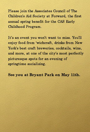 Please join the Associates Council of The Children's Aid Society at Forward, the first annual spring benefit for the CAS Early Childhood Program. It's an event you won't want to miss. You'll enjoy food from 'wichcraft, beer from New York's best craft breweries, cocktails, wine, and more, at one of the city's most perfectly picturesque spots for an evening of springtime socializing. See you at Bryant Park on May 11th.