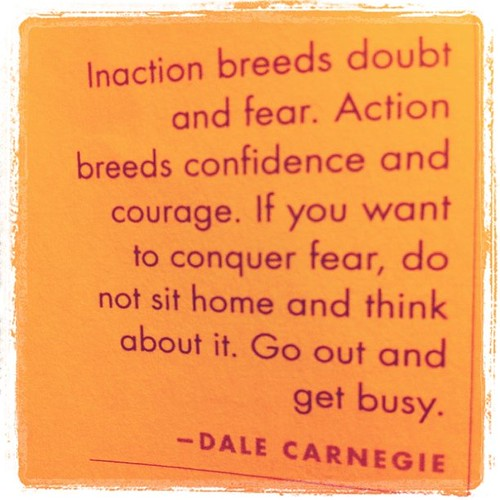 Action breeds confidence & courage.