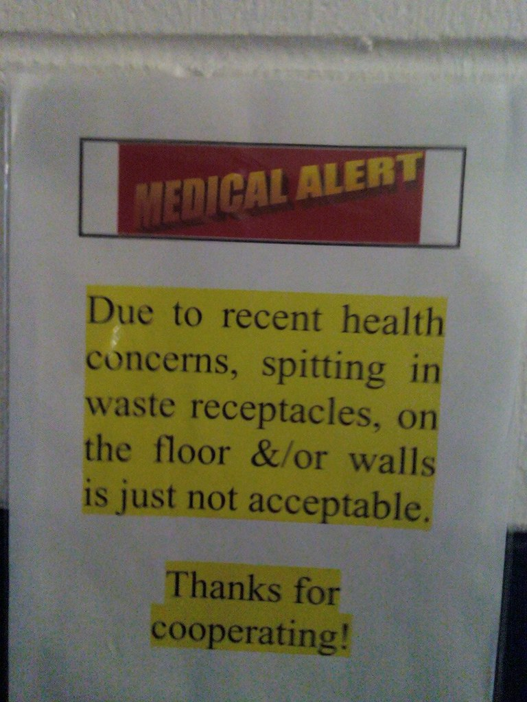 MEDICAL ALERT: Due to recent health concerns, spitting in waste receptacles, on the floor &/or walls is just not acceptable. Thanks for cooperating!