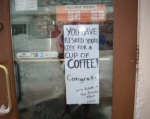 YOU HAVE RISKED YOU'RE [sic] LIFE FOR A CUP OF COFFEE! Congrats xoxo  Love, The Dunk's Staff (Rick)