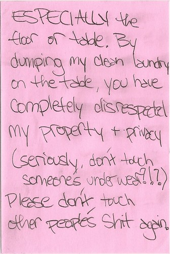 ESPECIALLY the floor or table. By dumping my clean laundry on the table, you have completely disrespected my property + privacy (seriously, don't touch someone's underwear?!?) Please don't touch other people's shit again.