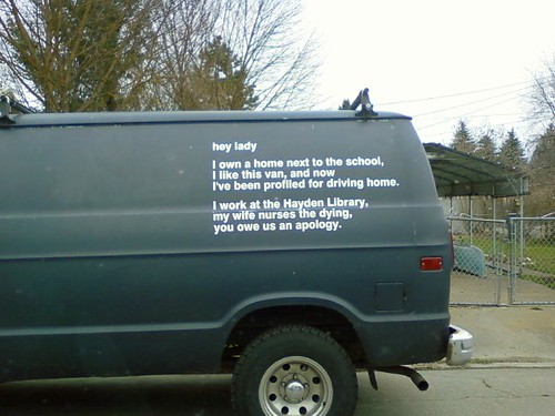hey lady I own a home next to the school, I like this van, and now I've been profiled for driving home. I work at the Hayden Library, my wife nurses the dying, you owe us an apology.