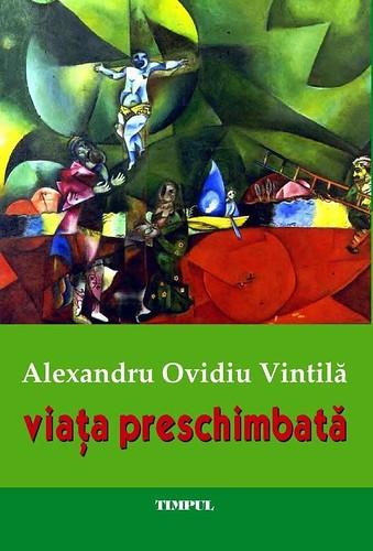 """Un nou volum de versuri semnat Alexandru Ovidiu Vintilă: """"Viaţa preschimbată"""""""
