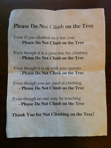 Please Do Not Climb On The Tree Even if you climbed on it last year Please Do Not Climb On The Tree Even though it is a great tree for climbing Please Do Not Climb On The Tree Even though it is ok with your parents Please Do Not Climb On The Tree Even though you are good at climbing Please Do Not Climb On The Tree Even though no one may be watching Please Do Not Climb On The Tree Thank You for Not Climbing on the Tree!
