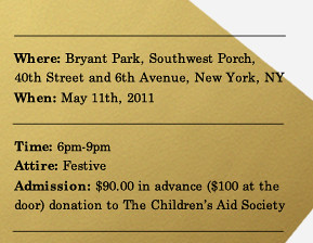 Where: Bryant Park, Southwest Porch, 40th Street and 6th Avenue, New York, NY. When: May 11th, 2011. Time: 6:00pm-9:00pm. Attire: Festive. Admission: $90.00 in advance ($100 at the door) donation to The Children's Aid Society.