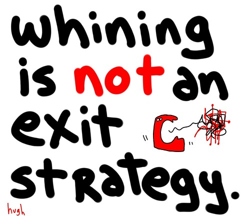 From Hugh Macleod: Whining is not an exit strategy