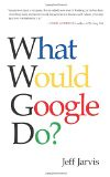 What Would Google Do? - by Jeff Jarvis