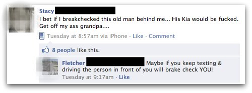 [Status update:] I bet if I breakchecked [sic] this old man behind me... His Kia would be fucked. Get off my ass grandpa... [Comment:] Maybe if you keep texting & driving the person in front of you will brake check YOU!