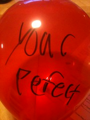 Every one of my birthday balloons filling the living room had a msg on it. This is one of my favorites.  :)
