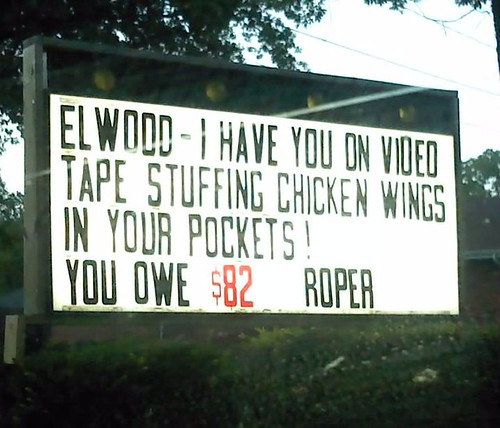 Elwood- I have you on video tape stuffing chicken wings in your pockets! You owe $82. Roper