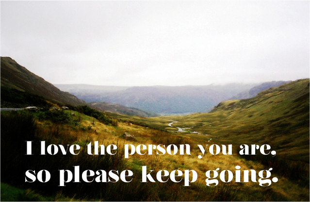 I love the person you are, so please keep going.