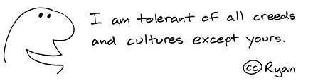 I am tolerant of all creeds and cultures except yours.