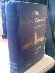 1896, the great campaign: or, Political struggles of parties, leaders and issues covering every phase of the vital questions of the day, protection, the gold standard, including platforms of all parties and biographies of the presidential candidates... by, Prescott, Lawrence F.