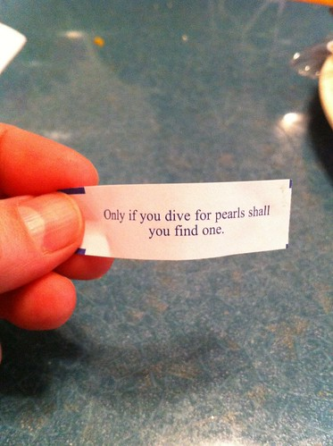Fortune Cookie: Only if you dive for pearls shall you find one.