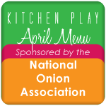 Kitchen Play April Menu Sponsored By the National Onion Association