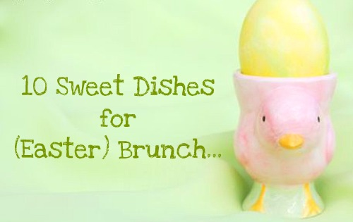 10 Sweet Dishes for (Easter) Brunch...