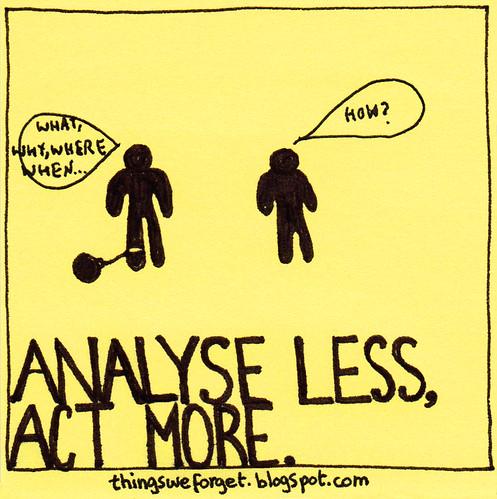 analysis is paralysis.