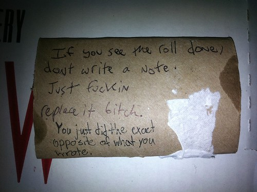 [Roommate 1:] If you see the roll done, don't write a note. Just fuckin replace it bitch. [Roommate 2:] You just did the exact opposite of what you wrote.