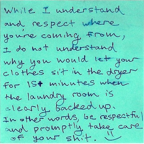 While I understand and respect where you're coming from, I do not understand why you would let your clothes sit in the dryer for 15+ minutes when the laundry room is clearly backed up. In other words, be respectful and promptly take care of your shit. :)