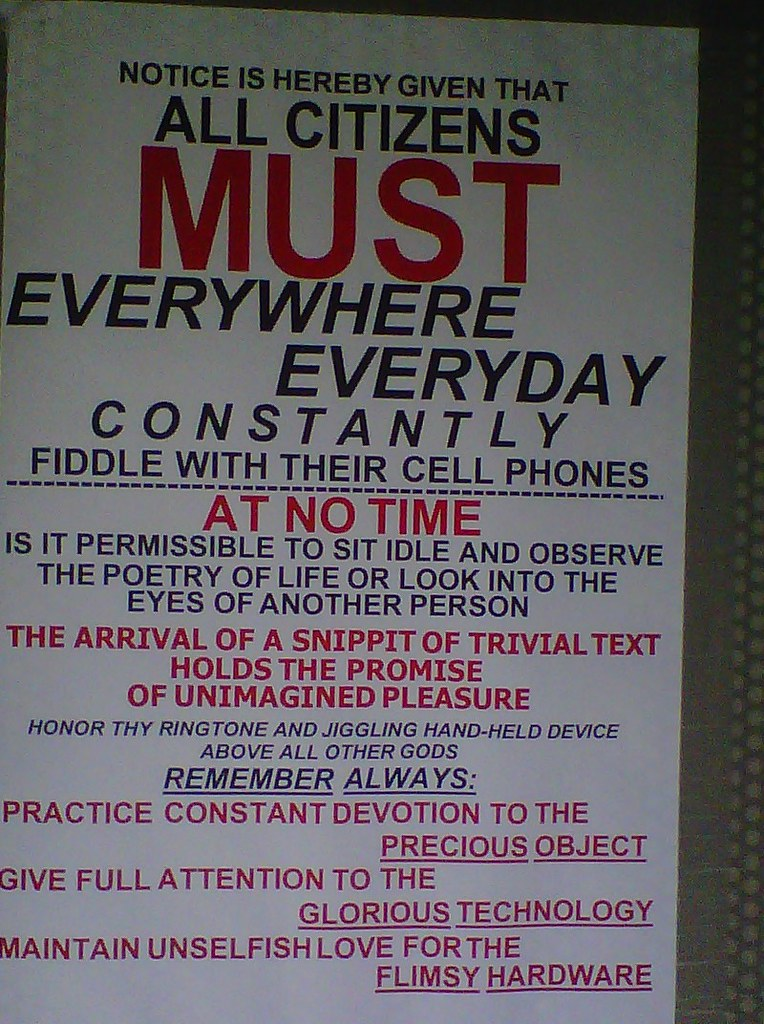 NOTICE IS HEREBY GIVEN THAT ALL CITIZENS MUST EVERYWHERE EVERYDAY CONSTANTLY FIDDLE WITH THEIR CELL PHONES. AT NO TIME IS IT PERMISSIBLE TO SIT IDLE AND OBSERVE THE POETRY OF LIFE OR LOOK INTO TEH EYES OF ANOTHER PERSON. THE ARRIVAL OF A SNIPPIT OF TRIVIAL TEXT HOLDS THE PROMISE OF UNIMAGINED PLEASURE. HONOR THY RINGTONE AND JIGGLING HAND-HELD DEVICE ABOVEL ALL OTHER GODS. REMEMBER ALWAYS