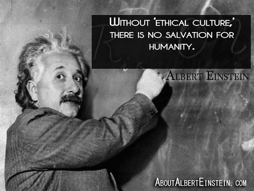 "-Albert Einstein""Without 'ethical culture,' there is no salvation for humanity."" -Albert Einstein"