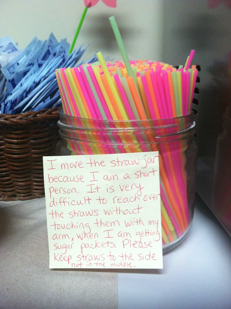 I move the straw jar because I am a short person. It is very difficult to reach over the straws without touching them with my arm, when I am getting sugar packets. Please keep straws to the side not in the middle.