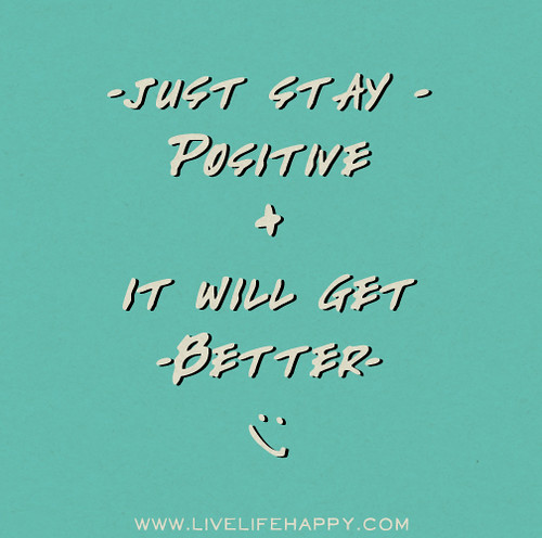 Just stay positive, it will get better.