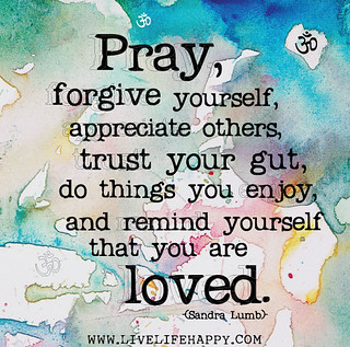Pray, forgive yourself, appreciate others, tru...