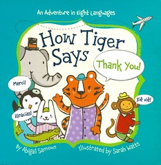 How Tiger Says Thank You!:  an Adventure in Eight Languages (Vernon Barford School Library) Tags: 9781454914976 abigailsamoun abigail samoun sarahwatts sarah watts please manners customs tiger tigers travel phrase phrases language languages animal animals french spanish japanese chinese arabic russian hindi modernlanguages lote languagesotherthanenglish secondlanguage secondlanguages foreignlanguage foreignlanguages vernon barford library libraries new recent book books read reading reads junior high middle school nonfiction hardcover hard cover hardcovers covers bookcover bookcovers