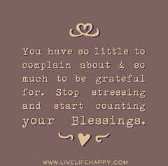 You have so little to complain about and so much to be grateful for. Stop stressing and start counting your blessings. (deeplifequotes) Tags: start blessings for little you have your stop be grateful much about counting complain stressing