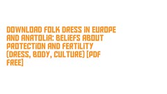 Download Folk Dress in Europe and Anatolia: Beliefs about Protection and Fertility (Dress, Body, Culture) [PDF Free] (vanessajallen) Tags: download folk dress europe anatolia beliefs about protection fertility body culture pdf free readonlinefolkdressineuropeandanatoliabeliefsaboutprotectionandfertilitydress downloadfolkdressineuropeandanat