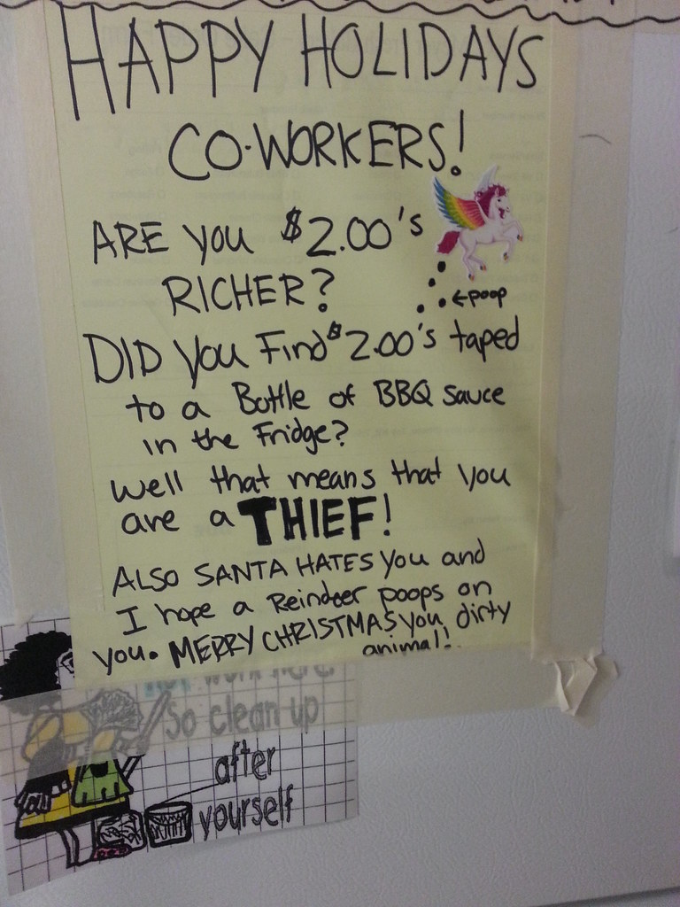 Happy Holidays Co-Workers! Are you $2 richer? Did you find $2 taped to a bottle of BBQ sauce in the fridge? Well that means you are a thief! Also Santa hates you and I hope a Reinder poops on you. Merry Christmas you dirty animal!