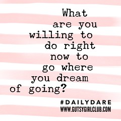 What are you willing to do right now? (Daily Dare) Tags: uploadedviaflickrqcom empowerment brave beyou gutsygirl gutsygirlclub girlpower dailydare