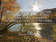 Men fear death as children fear to go in the dark; and as that natural fear in children is increased by tales, so is the other.  - Francis Bacon (QuotesEverlasting) Tags: inspiration quotes motivation wisdom thoughtoftheday famousquotes quoteoftheday quoteseverlastingcom quoteseverlasting