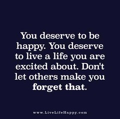 you-deserve-to-be-happy-you-deserve-to-live-a-life (LiveLifeHappy1981) Tags: life make that happy others you live excited dont be about let forget deserve