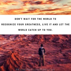 Don't wait for the world to recognize your greatness, live it and let the world catch up to you. Sandeep Gautam (Sandy Gautam) Tags: ifttt facebookpages love health wealth money luck happiness friendship motivation inspiring inspiration care positivity fame dollar pond thoughts quotes messages royal dreams achievement harmoney impression attraction sandeep gautam celebrity sandeepguatam mr world universe