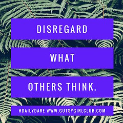 Disregard what others think. (Daily Dare) Tags: uploadedviaflickrqcom empowerment brave beyou gutsygirl gutsygirlclub girlpower dailydare