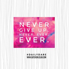 Never give up. Never. Ever. Ever. (Daily Dare) Tags: uploadedviaflickrqcom empowerment brave beyou gutsygirl gutsygirlclub girlpower dailydare